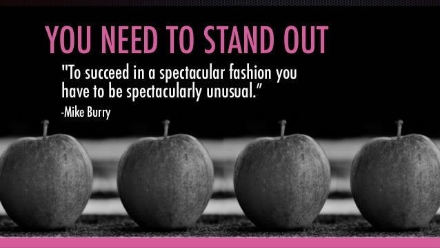 """YOU NEED TO STAND OUT """"To succeed in a spectacular fashion you have to be spectacularly unusual."""" -Mike Burry"""