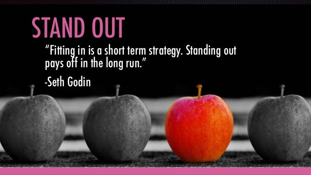 """STAND OUT """"Fitting in is a short term strategy. Standing out pays off in the long run."""" -Seth Godin"""