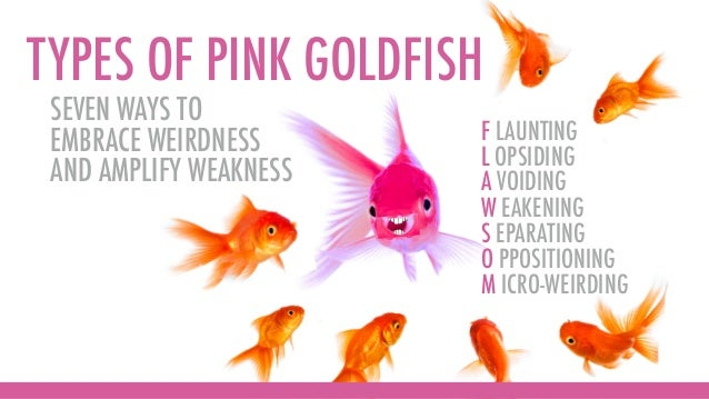 TYPES OF PINK GOLDFISH F LAUNTING L OPSIDING A VOIDING W EAKENING S EPARATING O PPOSITIONING M ICRO-WEIRDING SEVEN WAYS TO...