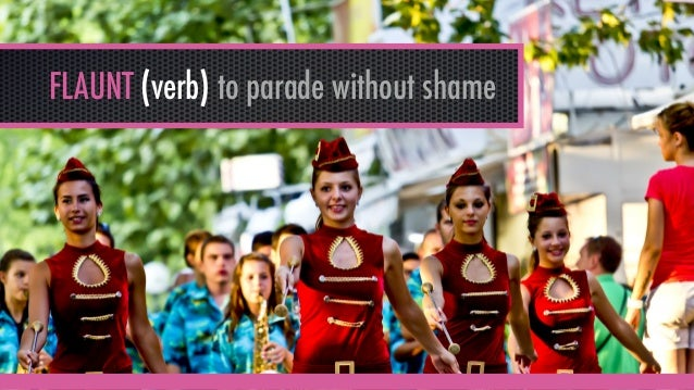 FLAUNT (verb) to parade without shame