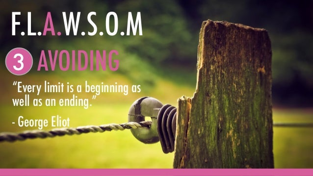 """""""Every limit is a beginning as well as an ending."""" - George Eliot AVOIDING3 F.L.A.W.S.O.M"""