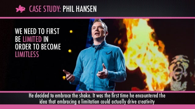CASE STUDY: PHIL HANSEN WE NEED TO FIRST BE LIMITED IN ORDER TO BECOME LIMITLESS He decided to embrace the shake. It was t...