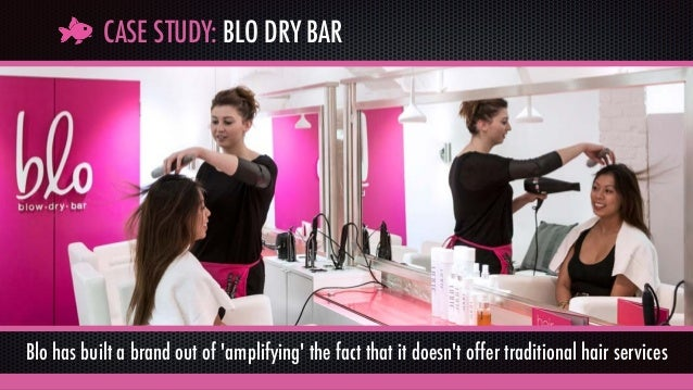 CASE STUDY: BLO DRY BAR Blo has built a brand out of 'amplifying' the fact that it doesn't offer traditional hair services