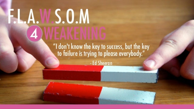 """WEAKENING4 """"I don't know the key to success, but the key to failure is trying to please everybody."""" - Ed Sheeran F.L.A.W.S..."""