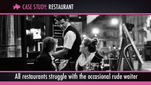 CASE STUDY: RESTAURANT All restaurants struggle with the occasional rude waiter