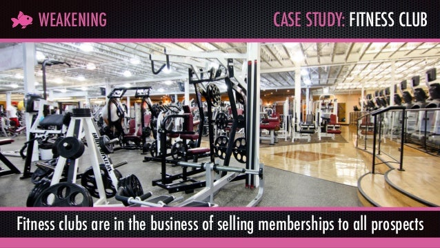 CASE STUDY: FITNESS CLUBWEAKENING Fitness clubs are in the business of selling memberships to all prospects