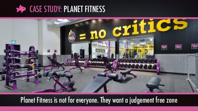 CASE STUDY: PLANET FITNESS Planet Fitness is not for everyone. They want a judgement free zone