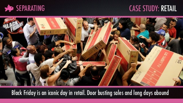 CASE STUDY: RETAILSEPARATING Black Friday is an iconic day in retail. Door busting sales and long days abound