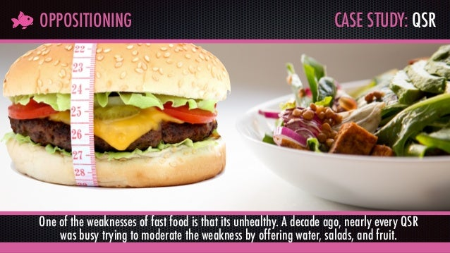 CASE STUDY: QSROPPOSITIONING One of the weaknesses of fast food is that its unhealthy. A decade ago, nearly every QSR was ...
