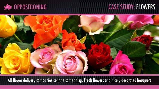 CASE STUDY: FLOWERSOPPOSITIONING All flower delivery companies sell the same thing. Fresh flowers and nicely decorated bouqu...
