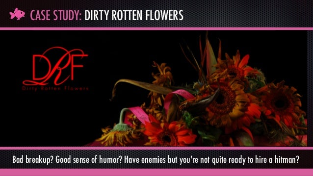 CASE STUDY: DIRTY ROTTEN FLOWERS Bad breakup? Good sense of humor? Have enemies but you're not quite ready to hire a hitma...