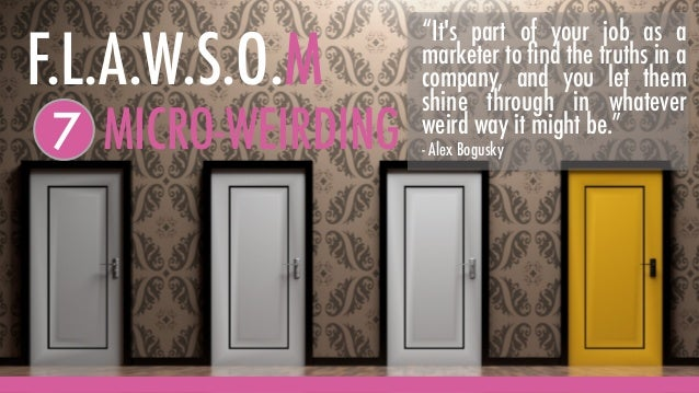 """MICRO-WEIRDING7 F.L.A.W.S.O.M """"It's part of your job as a marketer to find the truths in a company, and you let them shine ..."""