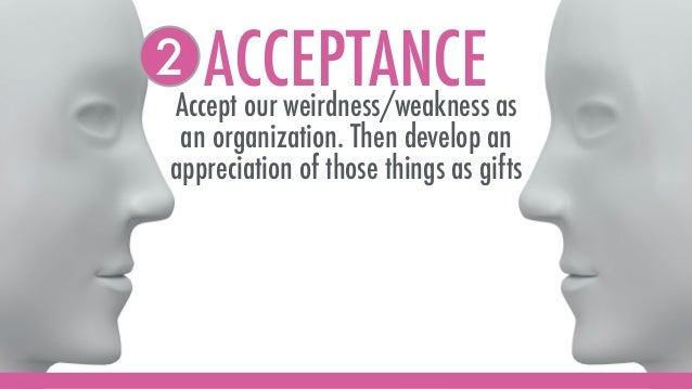 ACCEPTANCEAccept our weirdness/weakness as an organization. Then develop an appreciation of those things as gifts 2