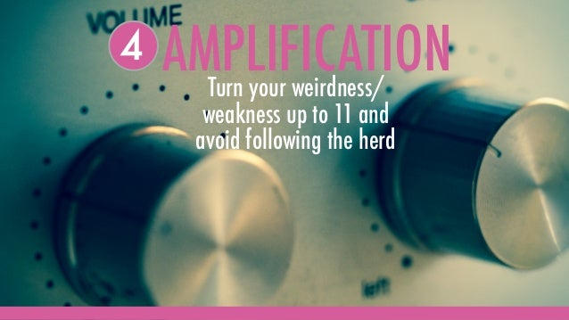 AMPLIFICATIONTurn your weirdness/ weakness up to 11 and avoid following the herd 4