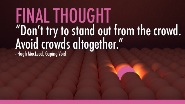 """FINAL THOUGHT """"Don't try to stand out from the crowd. Avoid crowds altogether."""" - Hugh MacLeod, Gaping Void"""