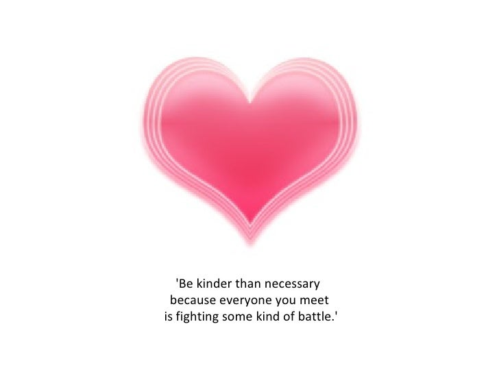 'Be kinder than necessary  because everyone you meet is fighting some kind of battle.'