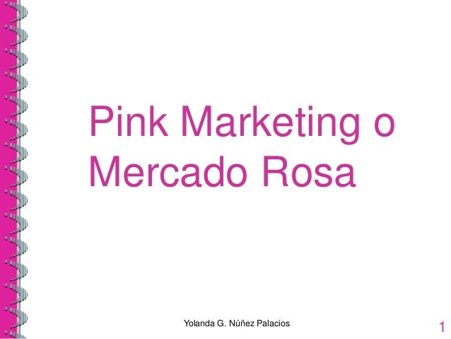 Pink Marketing o Mercado Rosa Yolanda G. Núñez Palacios 1