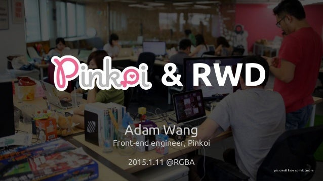 Pinkoi & RWD Adam Wang Front-end engineer, Pinkoi 2015.1.11 @RGBA pic credit flickr.com/toomore