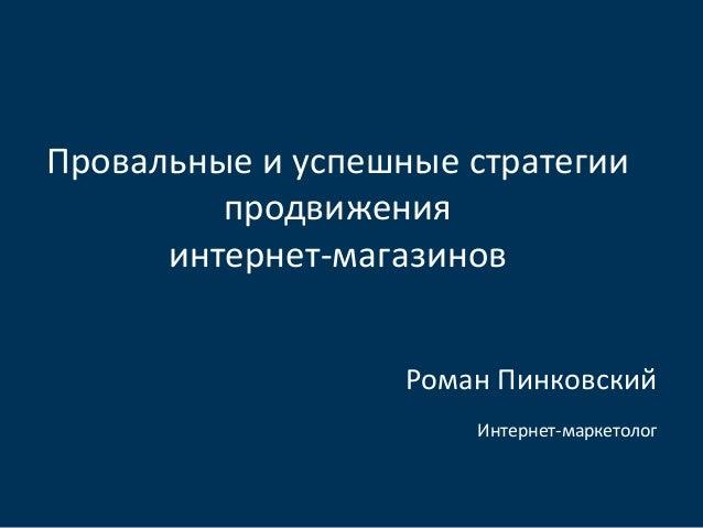 Провальные и успешные стратегиипродвиженияинтернет-магазиновРоман ПинковскийИнтернет-маркетолог