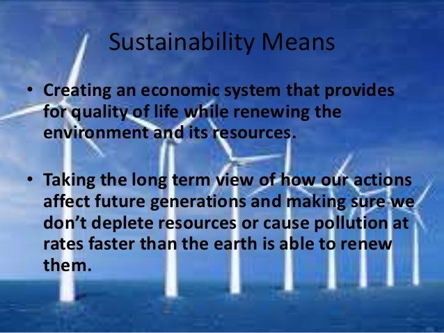 Sustainability Means• Creating an economic system that provides  for quality of life while renewing the  environment and i...