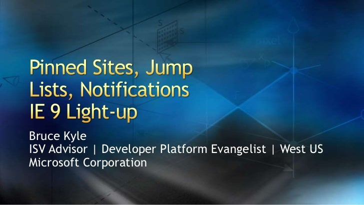 Pinned Sites, Jump Lists, NotificationsIE 9 Light-up<br />Bruce Kyle<br />ISV Advisor | Developer Platform Evangelist | We...