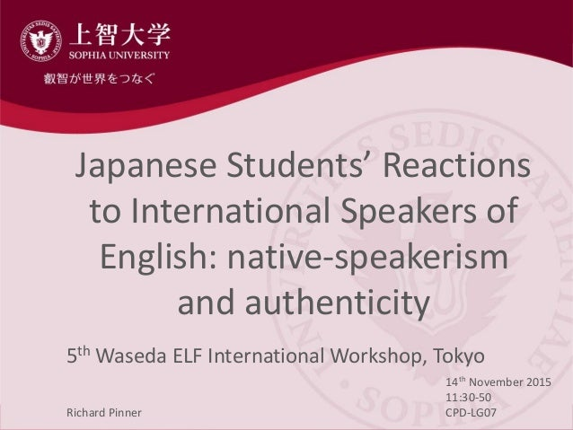 Japanese Students' Reactions to International Speakers of English: native-speakerism and authenticity 5th Waseda ELF Inter...