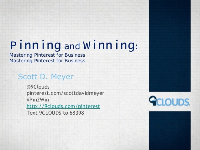 Pinning and Winning:Mastering Pinterest for BusinessMastering Pinterest for BusinessScott D. Meyer@9Cloudspinterest.com/sc...