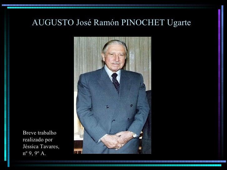 AUGUSTO José Ramón PINOCHET Ugarte     Breve trabalho realizado por Jéssica Tavares, nº 9, 9º A.