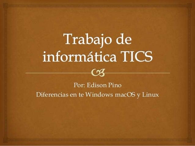 Por: Edison Pino Diferencias en te Windows macOS y Linux