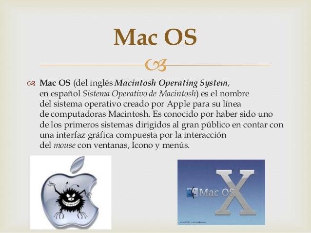 Mac OS   Mac OS (del inglés Macintosh Operating System, en español Sistema Operativo de Macintosh) es el nombre del sist...