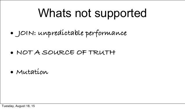 Whats not supported • JOIN: unpredictable performance • NOT A SOURCE OF TRUTH • Mutation Tuesday, August 18, 15