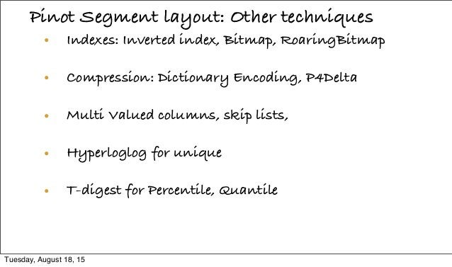 Pinot Segment layout: Other techniques • Indexes: Inverted index, Bitmap, RoaringBitmap • Compression: Dictionary Encoding...