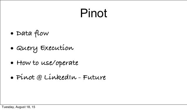 Pinot • Data flow • Query Execution • How to use/operate • Pinot @ LinkedIn - Future Tuesday, August 18, 15
