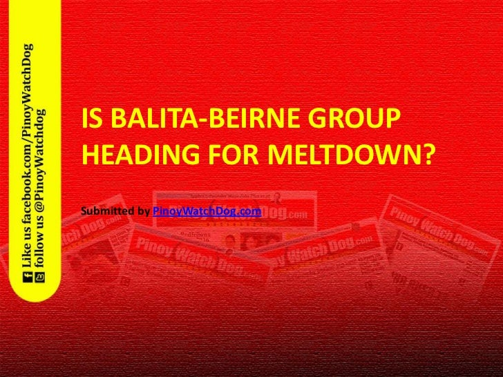 IS BALITA-BEIRNE GROUP           HEADING FOR MELTDOWN?           Submitted by PinoyWatchDog.com3/5/2012                   ...