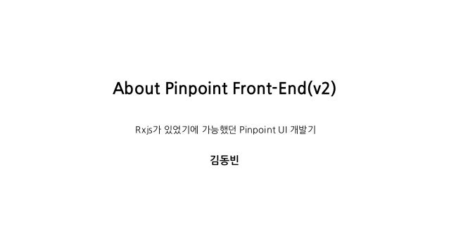About Pinpoint Front-End(v2) Rxjs가 있었기에 가능했던 Pinpoint UI 개발기 김동빈