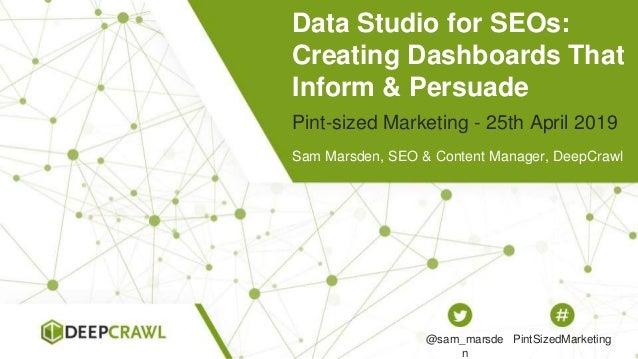 Data Studio for SEOs: Creating Dashboards That Inform & Persuade Sam Marsden, SEO & Content Manager, DeepCrawl Pint-sized ...