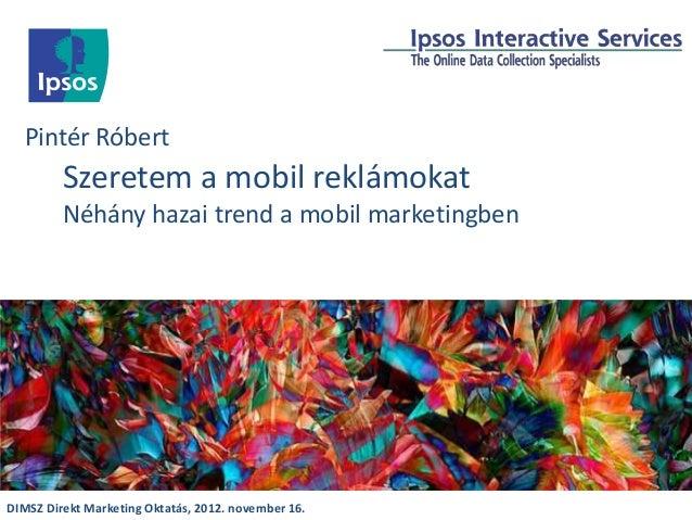 Pintér Róbert         Szeretem a mobil reklámokat         Néhány hazai trend a mobil marketingbenDIMSZ Direkt Marketing Ok...