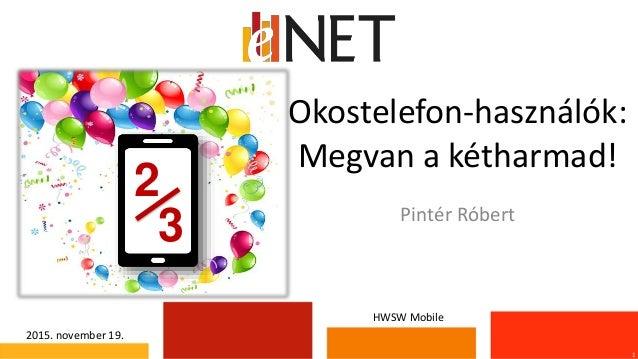 Okostelefon-használók: Megvan a kétharmad! 1 Pintér Róbert 2015. november 19. HWSW Mobile 2 3