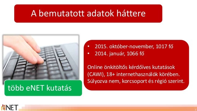 2 • 2015. október-november, 1017 fő • 2014. január, 1066 fő Online önkitöltős kérdőíves kutatások (CAWI), 18+ internethasz...