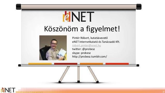 ©2013 eNET Internetkutató Kft. Minden jog fenntartva! Köszönöm a figyelmet! 20 Pintér Róbert, kutatásvezető eNET Internetk...