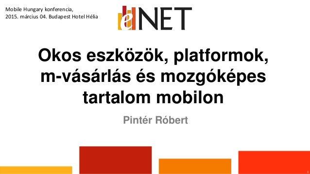 Okos eszközök, platformok, m-vásárlás és mozgóképes tartalom mobilon 1 Pintér Róbert Mobile Hungary konferencia, 2015. már...