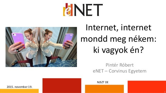 Internet, internet mondd meg nékem: ki vagyok én? 1 Pintér Róbert eNET – Corvinus Egyetem 2015. november 19. NJSZT DE
