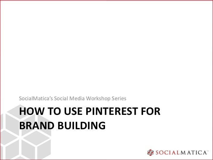 SocialMatica's Social Media Workshop SeriesHOW TO USE PINTEREST FORBRAND BUILDING