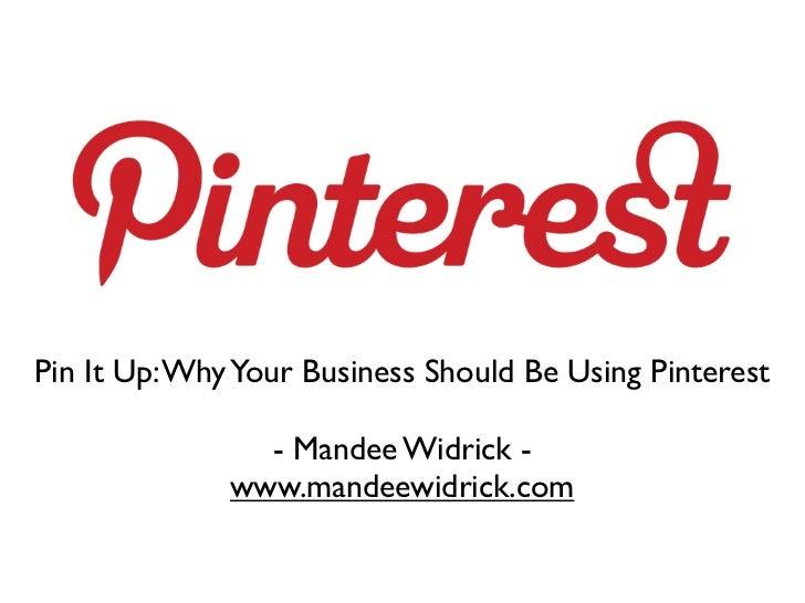 Pin It Up: Why Your Business Should Be Using Pinterest                - Mandee Widrick -              www.mandeewidrick.com