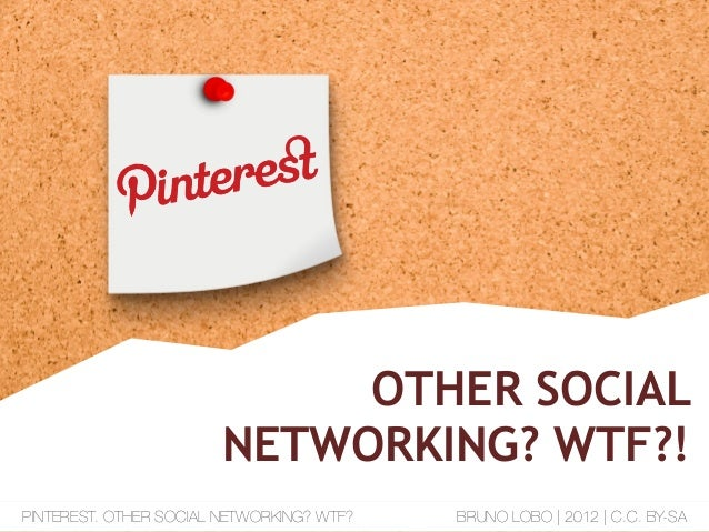 OTHER SOCIAL NETWORKING? WTF?! PINTEREST. OTHER SOCIAL NETWORKING? WTF? BRUNO LOBO | 2012 | C.C. BY-SA