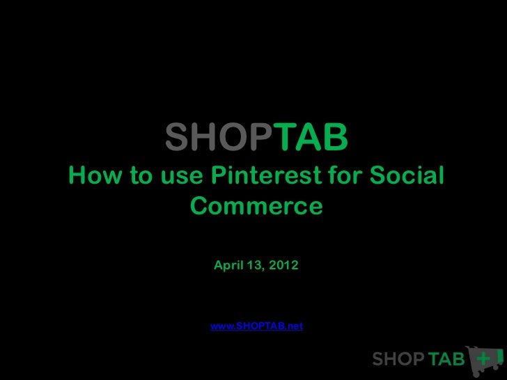 SHOPTABHow to use Pinterest for Social         Commerce            April 13, 2012           www.SHOPTAB.net