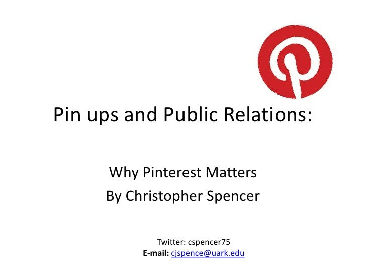 Pin ups and Public Relations:     Why Pinterest Matters     By Christopher Spencer             Twitter: cspencer75        ...