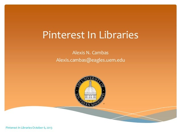Pinterest In Libraries Alexis N. Cambas Alexis.cambas@eagles.uem.edu Pinterest In Libraries October 6, 2013
