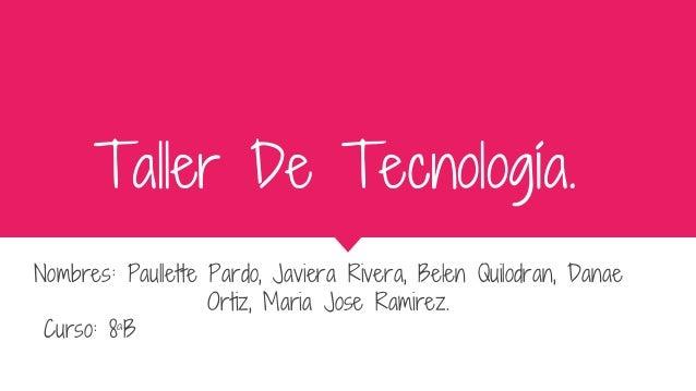 Taller De Tecnología. Nombres: Paullette Pardo, Javiera Rivera, Belen Quilodran, Danae Ortiz, Maria Jose Ramirez. Curso: 8...