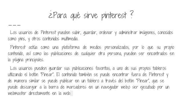 ¿Para qué sirve pinterest ? Los usuarios de Pinterest pueden subir, guardar, ordenar y administrar imágenes, conocidos com...